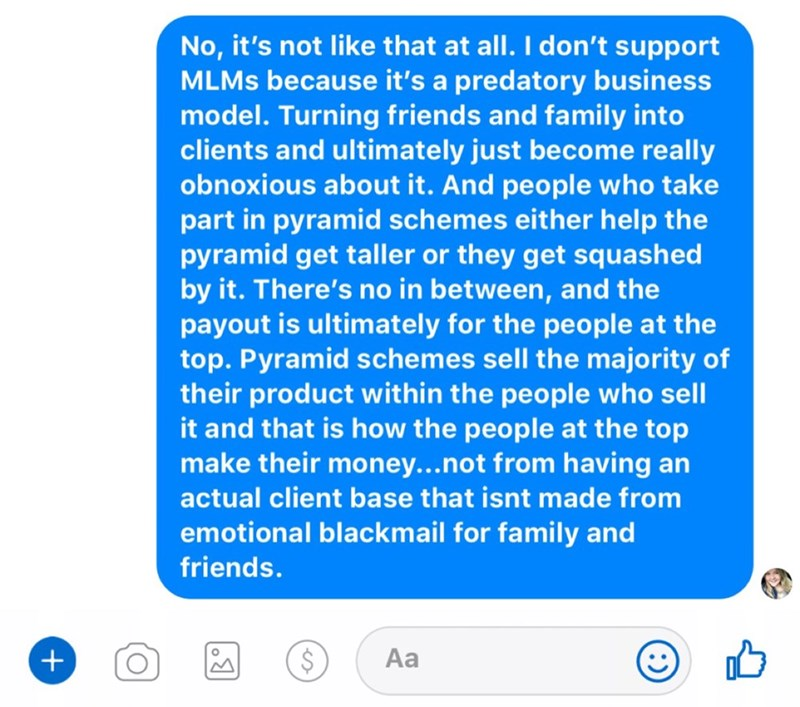 Text - No, it's not like that at all. I don't support MLMS because it's a predatory business model. Turning friends and family into clients and ultimately just become really obnoxionn atnut it. And people who take part in pyramid schemes either help the pyramid get taller or they get squashed by it. There's no in between, and the payout is ultimately for the people at the top. Pyramid schemes sell the majority of their product within the people who sell it and that is how the people at the top m