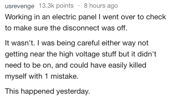 Text - usrevenge 13.3k points 8 hours ago Working in an electric panel I went over to check to make sure the disconnect was off. It wasn't. I was being careful either way not getting near the high voltage stuff but it didn't need to be on, and could have easily killed myself with 1 mistake. This happened yesterday.