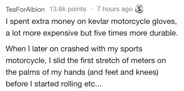 Text - TeaForAlbion 13.6k points 7 hours ago I spent extra money on kevlar motorcycle gloves, a lot more expensive but five times more durable. When I later on crashed with my sports motorcycle, I slid the first stretch of meters on the palms of my hands (and feet and knees) before I started rolling etc...