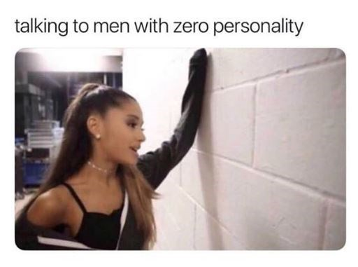 "Caption that reads, ""Talking to men with zero personality"" above a pic of Ariana Grande talking to a wall"