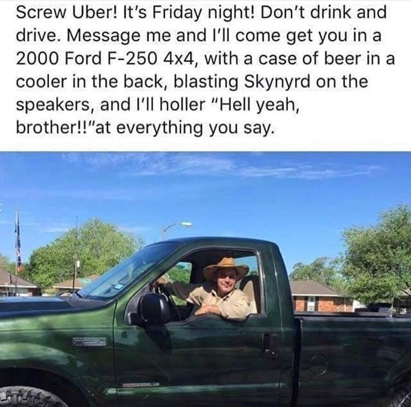 "Caption that reads, ""Screw Uber! It's Friday night! Don't drink and drive. Message me and I'll come get you in a 2000 Ford F-250 4x4, with a case of beer in a cooler in the back. blasting Skynyrd on the speakers, and I'll holler 'Hell yeah brother!' at everything you say"" above a pic of a guy looking out the window of his truck"