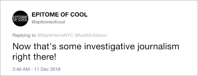 Text - EPITOME OF coOL EPITOME OF COOL @epitomeofcool Replying to @MarkHarrisNYC @NeilMcMahon Now that's some investigative journalism right there! 3:40 AM 11 Dec 2018