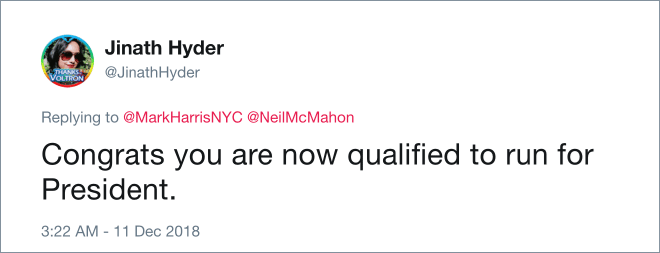 Text - Jinath Hyder @JinathHyder VOLTRON Replying to @MarkHarris NYC @Neil McMahon Congrats you are now qualified to run for President. 3:22 AM -11 Dec 2018