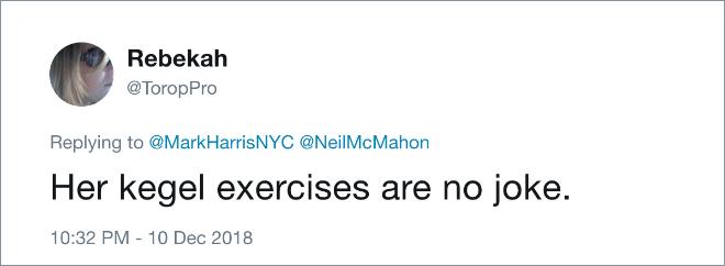 Text - Rebekah @ToropPro Replying to @Mark HarrisNYC @NeilMcMahon Her kegel exercises are no joke. 10:32 PM - 10 Dec 2018