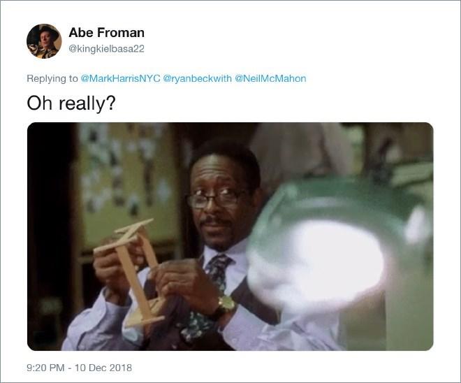 Adaptation - Abe Froman @kingkielbasa22 Replying to@MarkHarrisNYC @ryanbeckwith @NeilMcMahon Oh really? 10 Dec 2018 9:20 PM