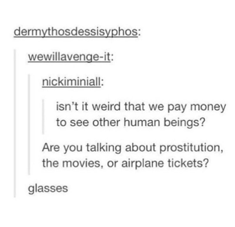 Text - dermythosdessisyphos: wewillavenge-it nickiminiall: isn't it weird that we pay money to see other human beings? Are you talking about prostitution, the movies, or airplane tickets? glasses