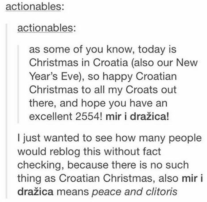 Text - actionables: actionables: as some of you know, today is Christmas in Croatia (also our New Year's Eve), so happy Croatian Christmas to all my Croats out there, and hope you have an excellent 2554! mir i dražica! I just wanted to see how many people would reblog this without fact checking, because there is no such thing as Croatian Christmas, also mir i dražica means peace and clitoris