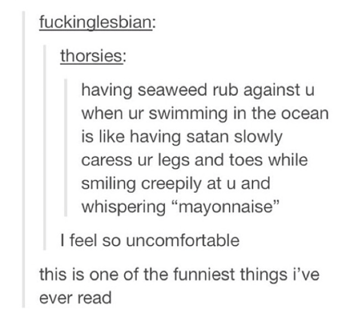 "Text - fuckinglesbian: thorsies: having seaweed rub against u when ur swimming in the ocean is like having satan slowly caress ur legs and toes while smiling creepily at u and whispering ""mayonnaise"" I feel so uncomfortable this is one of the funniest things i've ever read"
