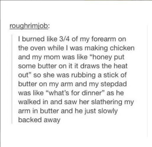 "Text - roughrimiob: I burned like 3/4 of my forearm on the oven while I was making chicken and my mom was like ""honey put some butter on it it draws the heat out"" so she was rubbing a stick of butter on my arm and my stepdad was like ""what's for dinner"" as he walked in and saw her slathering my arm in butter and he just slowly backed away"
