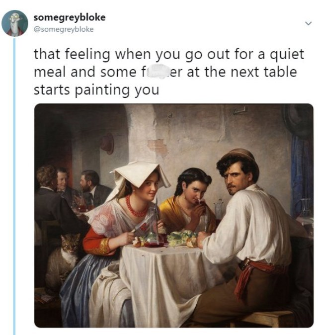 "Caption that reads, ""That feeling when you go out for a quiet meal and some f*cker at the next table starts painting you"" above a painting of three people eating at a table and looking over in a judgmental manner"