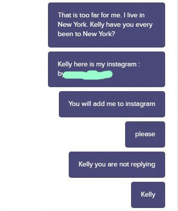 Text - That is too far for me. I live in New York. Kelly have you every been to New York? Kelly here is my instagram: by You will add me to instagram please Kelly you are not replying Kelly