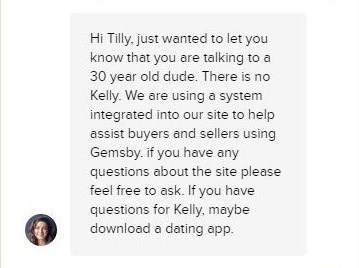 Text - Hi Tilly. just wanted to let you know that you are talking to 30 year old dude. There is no Kelly. We are using a system integrated into our site to help assist buyers and sellers using Gemsby. if you have any questions about the site please feel free to ask. If you have questions for Kelly, maybe download a dating app