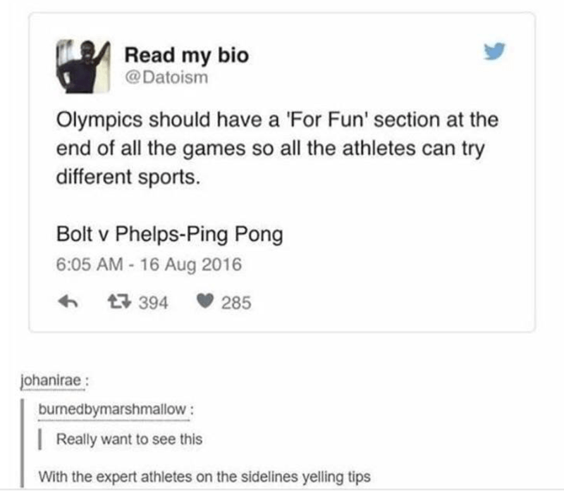Text - Read my bio @Datoism Olympics should have a 'For Fun' section at the end of all the games so all the athletes can try different sports. Bolt v Phelps-Ping Pong 6:05 AM-16 Aug 2016 t 394 285 johanirae burnedbymarshmallow Really want to see this With the expert athletes on the sidelines yelling tips
