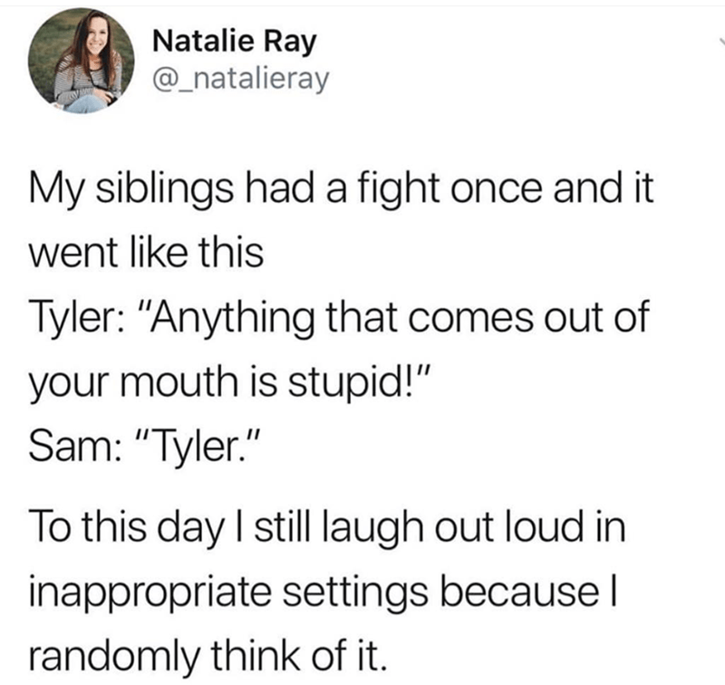 """Text - Natalie Ray @_natalieray My siblings had a fight once and it went like this Tyler: """"Anything that comes out of your mouth is stupid!"""" Sam: """"Tyler."""" To this day I still laugh out loud in inappropriate settings because l randomly think of it."""
