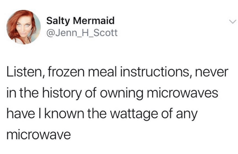 Text - Salty Mermaid @Jenn_H_Scott Listen, frozen meal instructions, never in the history of owning microwaves have I known the wattage of any microwave