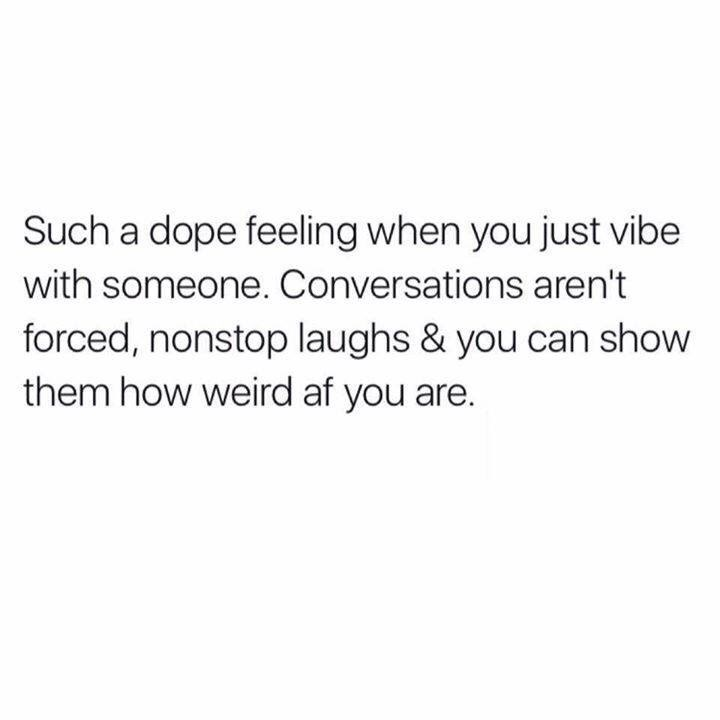 Text - Such a dope feeling when you just vibe with someone. Conversations aren't forced, nonstop laughs & you can show them how weird af you are.