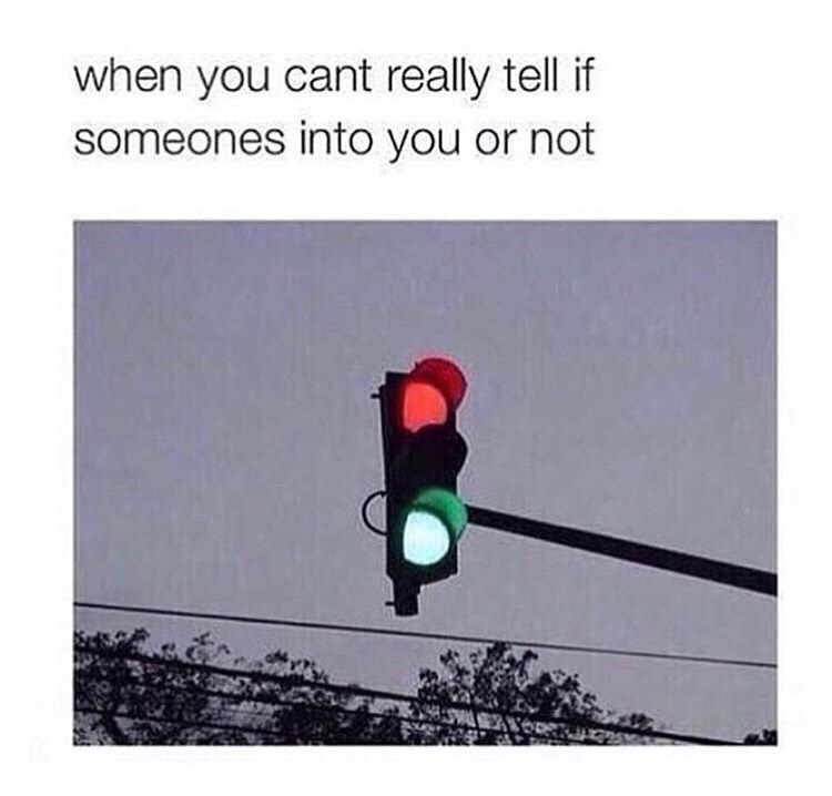 "Caption that reads, ""When you can't really tell if someone's into you or not"" above a pic of a red and green traffic light lit up at the same time"