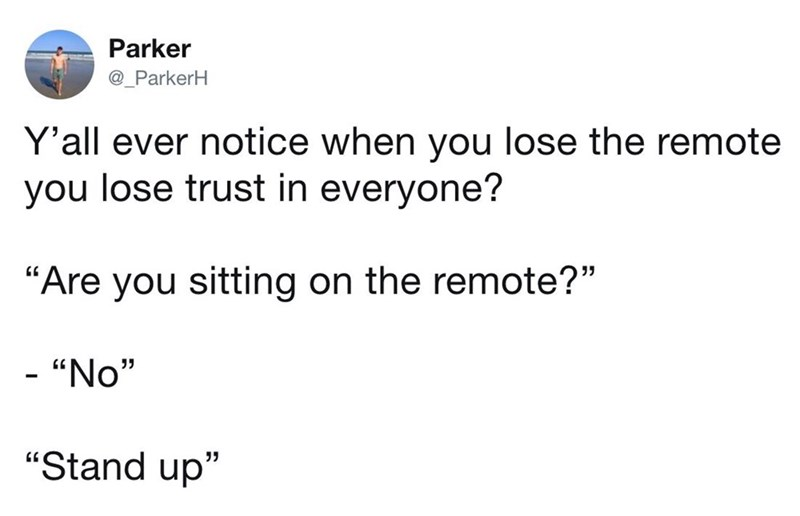 """Text - Parker @_ParkerH Y'all ever notice when you lose the remote you lose trust in everyone? """"Are you sitting on the remote?"""" - """"No"""" """"Stand up"""""""