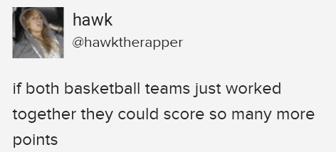 stupid but correct - Text - hawk @hawktherapper if both basketball teams just worked together they could score so many more points