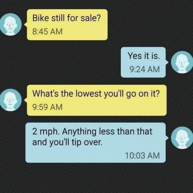 stupid but correct - Text - Bike still for sale? 8:45 AM Yes it is. 9:24 AM What's the lowest you'll go on it? 9:59 AM 2 mph. Anything less than that and you'll tip over. 10:03 AM
