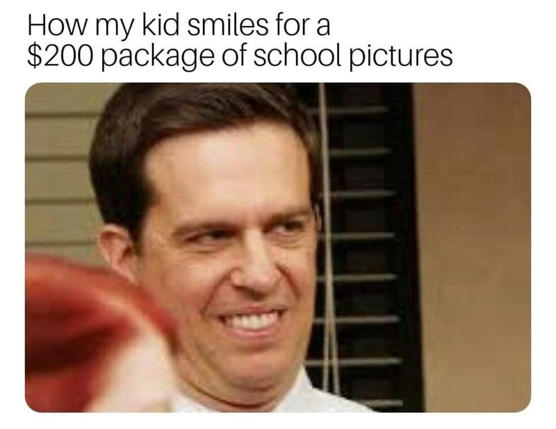 "Caption that reads, ""How my kid smiles for a $200 package of school pictures"" above a pic of Andy Bernard from The Office smiling like an idiot"