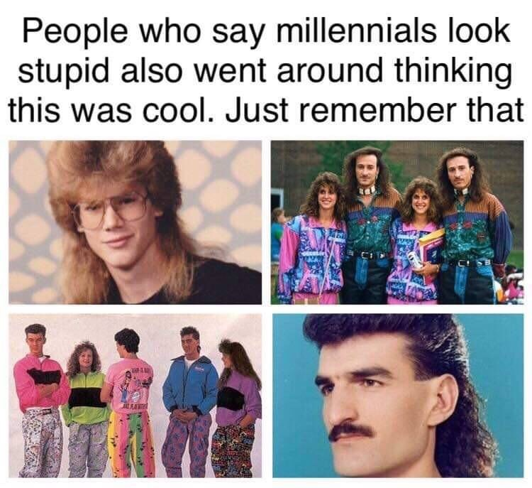 "Caption that reads, ""People who say Millennials look stupid also went around thinking this was cool. Just remember that"" above pics of people from the '80s with ridiculous haircuts and clothes"