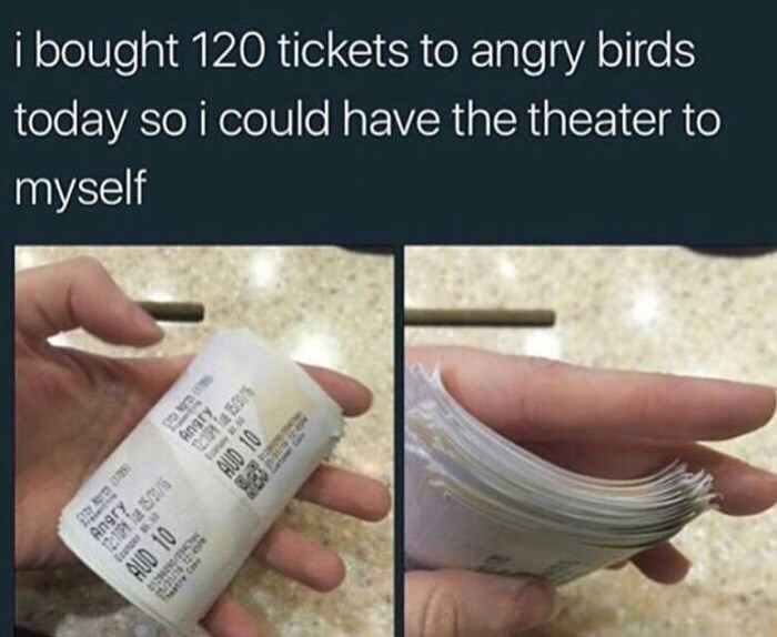 "Caption that reads, ""I bought 120 tickets to Angry Birds today so I could have the theater to myself"" above pics of of someone holding a whole bunch of movie tickets"