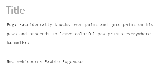 Text - Title Pug accidentally knocks over paint and gets paint on his paws and proceeds to leave colorful paw prints everywhere he walks Me: whispers* Pawblo Pugcasso