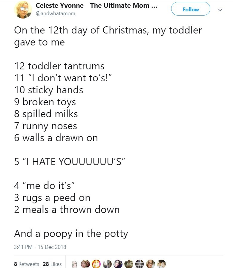 """Text - Celeste Yvonne The Ultimate Mom Follow @andwhatamom On the 12th day of Christmas, my toddler gave to me 12 toddler tantrums 11 """"I don't want to's!"""" 10 sticky hands 9 broken toys 8 spilled milks 7 runny noses 6 walls a drawn on 5 """"I HATE YOUUUUUU'S"""" 4 """"me do it's"""" 3 rugs a peed on 2 meals a thrown down And a poopy in the potty 3:41 PM 15 Dec 2018 8 Retweets 28 Likes"""