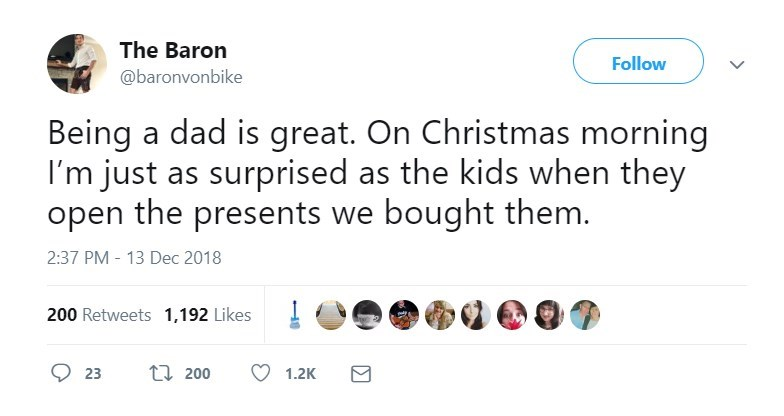 Text - The Baron Follow @baronvonbike Being a dad is great. On Christmas morning I'm just as surprised as the kids when they open the presents we bought them. 2:37 PM - 13 Dec 2018 200 Retweets 1,192 Likes t 200 23 1.2K