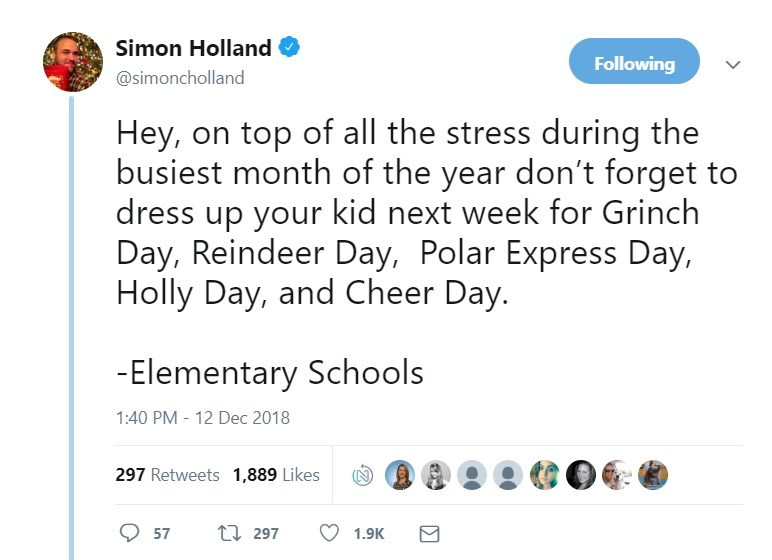 Text - Simon Holland Following @simoncholland Hey, on top of all the stress during the busiest month of the year don't forget to dress up your kid next week for Grinch Day, Reindeer Day, Polar Express Day, Holly Day, and Cheer Day. -Elementary Schools 1:40 PM 12 Dec 2018 297 Retweets 1,889 Likes t 297 57 1.9K