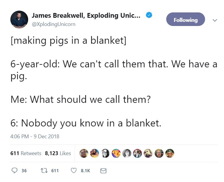 Text - James Breakwell, Exploding Unic... Following @XplodingUnicorn [making pigs in a blanket] 6-year-old: We can't call them that. We have a pig. Me: What should we call them? 6: Nobody you know in a blanket. 4:06 PM - 9 Dec 2018 611 Retweets 8,123 Likes t 611 36 8.1K