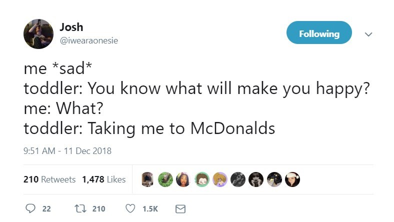 Text - Josh Following @iwearaonesie me *sad* toddler: You know what will make you happy? me: What? toddler: Taking me to McDonalds 9:51 AM - 11 Dec 2018 210 Retweets 1,478 Likes ti 210 22 1.5K