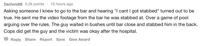 """askreddit - Text - 13 hours ago Dschmidt8 5.2k points Asking someone I knew to go to the bar and hearing """"I cant I got stabbed"""" turned out to be true. He sent me the video footage from the bar he was stabbed at. Over a game of pool arguing over the rules. The guy waited in bushes until bar close and stabbed him in the back. Cops did get the guy and the victim was okay after the hospital Reply Share Report Save Give Award"""
