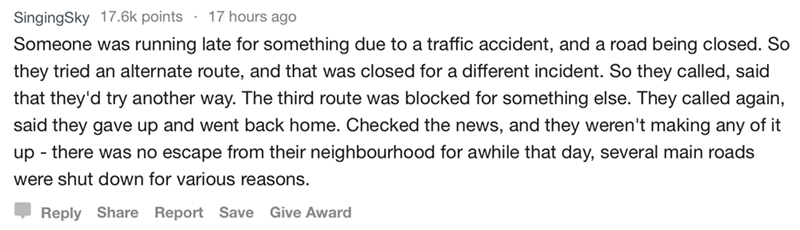 askreddit - Text - 17 hours ago SingingSky 17.6k points Someone was running late for something due to a traffic accident, and a road being closed. So they tried an alternate route, and that was closed for a different incident. So they called, said that they'd try another way. The third route was blocked for something else