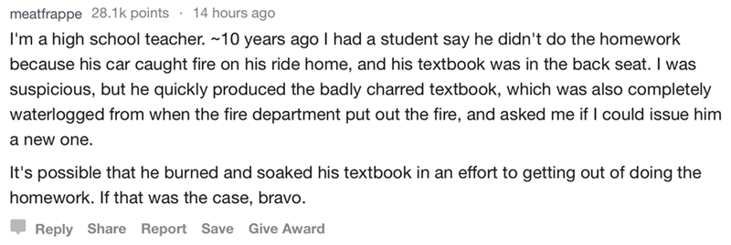 askreddit - Text - 14 hours ago meatfrappe 28.1k points I'm a high school teacher. ~10 years ago l had a student say he didn't do the homework because his car caught fire on his ride home, and his textbook was in the back seat. I was suspicious, but he quickly produced the badly charred textbook, which was also completely waterlogged from when the fire department put out the fire