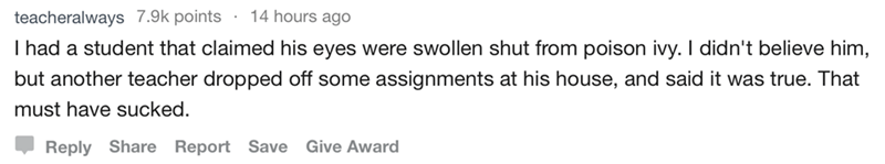 askreddit - Text - teacheralways 7.9k points 14 hours ago I had a student that claimed his eyes were swollen shut from poison ivy. I didn't believe him, but another teacher dropped off some assignments at his house, and said it was true. That must have sucked Reply Share Report Save Give Award