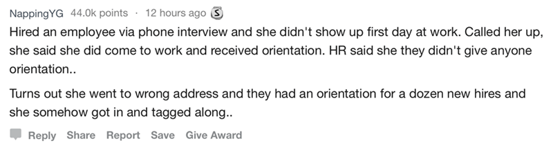 askreddit - Text - 12 hours ago NappingYG 44.0k points Hired an employee via phone interview and she didn't show up first day at work. Called her up, she said she did come to work and received orientation. HR said she they didn't give anyone orientation.. Turns out she went to wrong address and they had an orientation for a dozen new hires and she somehow got in and tagged along. Reply Share Report Save Give Award
