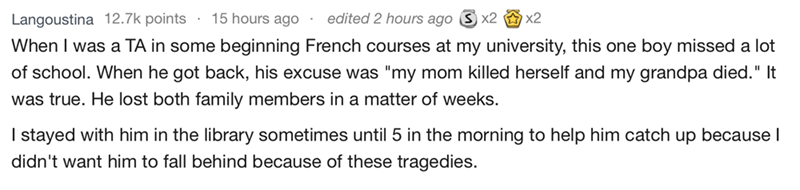 """askreddit - Text - edited 2 hours ago S x2 x2 Langoustina 12.7k points 15 hours ago When I was a TA in some beginning French courses at my university, this one boy missed a lot of school. When he got back, his excuse was """"my mom killed herself and my grandpa died."""" It was true. He lost both family members in a matter of weeks. I stayed with him in the library sometimes until 5 in the morning to help him catch up because l didn't want him to fall behind because of these tragedies."""