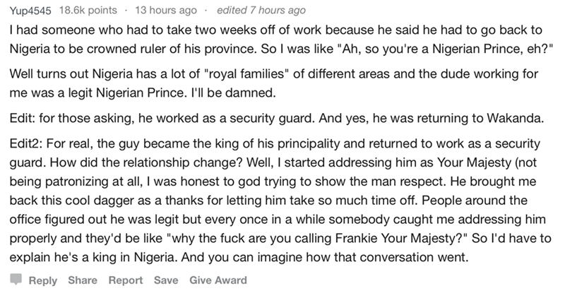 """askreddit - Text - edited 7 hours ago 13 hours ago Yup4545 18.6k points I had someone who had to take two weeks off of work because he said he had to go back to Nigeria to be crowned ruler of his province. So I was like """"Ah, so you're a Nigerian Prince, eh?"""" Well turns out Nigeria has a lot of """"royal families"""""""