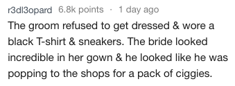 Text - r3dl3opard 6.8k points 1 day ago The groom refused to get dressed & wore black T-shirt & sneakers. The bride looked incredible in her gown & he looked like he was popping to the shops for a pack of ciggies.