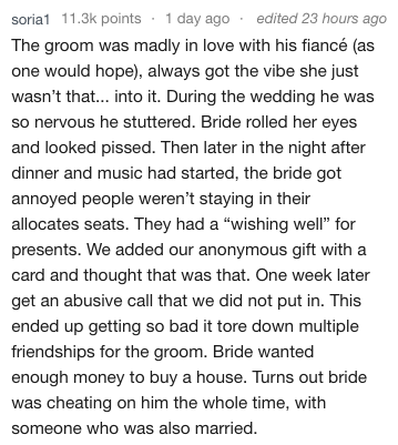 """Text - edited 23 hours ago soria1 11.3k points 1 day ago The groom was madly in love with his fiancé (as one would hope), always got the vibe she just wasn't that... into it. During the wedding he was so nervous he stuttered. Bride rolled her eyes and looked pissed. Then later in the night after dinner and music had started, the bride got annoyed people weren't staying in their allocates seats. They had a """"wishing well"""" for presents. We added our anonymous gift with a card and thought that was t"""