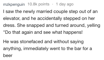 """Text - mzkpenguin 10.8k points 1 day ago I saw the newly married couple step out of an elevator, and he accidentally stepped on her dress. She snapped and turned around, yelling """"Do that again and see what happens! He was stonefaced and without saying anything, immediately went to the bar for a beer"""