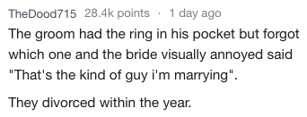 """Text - TheDood715 28.4k points 1 day ago The groom had the ring in his pocket but forgot which one and the bride visually annoyed said """"That's the kind of guy i'm marrying"""". They divorced within the year."""