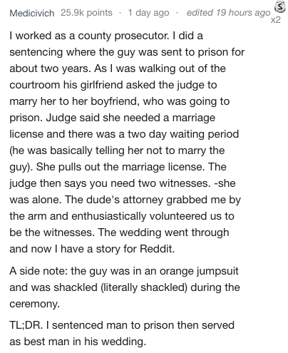 Text - Medicivich 25.9k points 1 day ago edited 19 hours ago x2 I worked as a county prosecutor. I did a sentencing where the guy was sent to prison for about two years. As I was walking out of the courtroom his girlfriend asked the judge to marry her to her boyfriend, who was going to prison. Judge said she needed a marriage license and there was a two day waiting period (he was basically telling her not to marry the guy). She pulls out the marriage license. The judge then says you need two wit