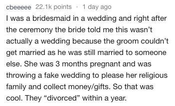 """Text - cbeeeee 22.1k points 1 day ago I was a bridesmaid in a wedding and right after the ceremony the bride told me this wasn't actually a wedding because the groom couldn't get married as he was still married to someone else. She was 3 months pregnant and was throwing a fake wedding to please her religious family and collect money/gifts. So that was cool. They """"divorced"""" within a year."""