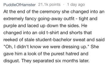 """Text - PuddleOfHamster 21.1k points 1 day ago At the end of the ceremony she changed into an extremely fancy going-away outfit - tight and purple and laced up down the sides. He changed into an old t-shirt and shorts that reeked of stale student-bachelor sweat and said """"Oh, I didn't know we were dressing up."""" She gave him a look of the purest hatred and disgust. They separated six months later."""