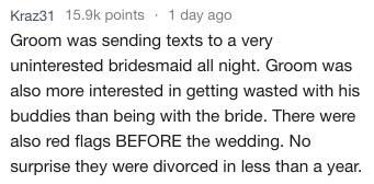 Text - Kraz31 15.9k points 1 day ago Groom was sending texts to a very uninterested bridesmaid all night. Groom was also more interested in getting wasted with his buddies than being with the bride. There were also red flags BEFORE the wedding. No surprise they were divorced in less than a year.