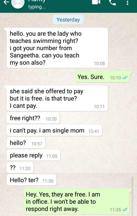 Text - typing... Yesterday tsapp hello. you are the lady who teaches swimming right? i got your number from Sangeetha. can you teach my son also? 10:08 Yes. Sure. 10:10 she said she offered to pay but it is free. is that true? I cant pay. 10:11 free right?? 10:20 i can't pay. i am single mom 10:41 hello? 10:57 please reply 11:05 ?? 11:20 Hello? ter? 11:30 Hey. Yes, they are free. I am in office. I won't be able to respond right away 11:35