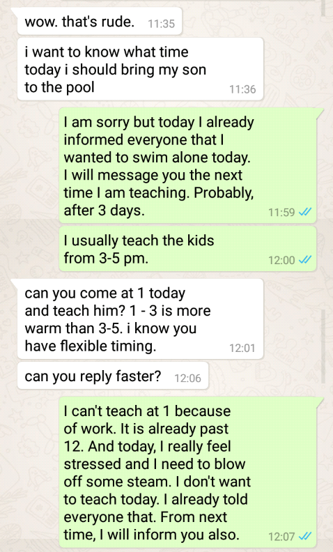 Text - wow. that's rude. 11:35 i want to know what time today i should bring my son to the pool 11:36 I am sorry but today I already informed everyone that I wanted to swim alone today. I will message you the next time I am teaching. Probably, after 3 days 11:59 I usually teach the kids from 3-5 pm. 12:00 can you come at 1 today and teach him?1-3 is more warm than 3-5. i know you have flexible timing 12:01 can you reply faster? 12:06 I can't teach at 1 because of work. It is already past 12. And